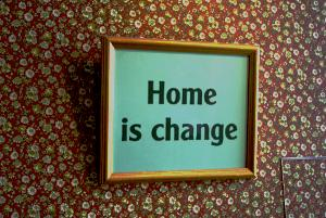 Home is change